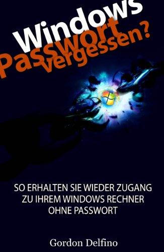 Windows Passwort vergessen? - So erhalten SIE wieder Zugang zu Ihrem Windows Rechner ohne Passwort (Der ultimative Guide für den Zugang zum passwortgeschützten Windows Rechner 1)